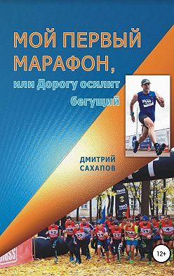 Дмитрий Сахапов - Мой первый марафон, или Дорогу осилит бегущий