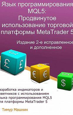 Тимур Машнин - Язык программирования MQL5: Продвинутое использование торговой платформы MetaTrader5. Издание 2-е, исправленное идополненное