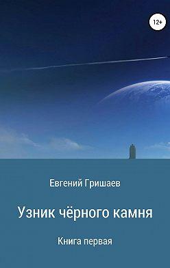 Евгений Гришаев - Узник чёрного камня. Книга первая