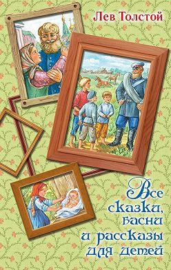 Лев Толстой - Все сказки, басни и рассказы для детей