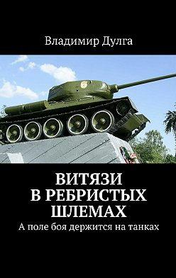 Владимир Дулга - Витязи в ребристых шлемах. Аполе боя держится натанках