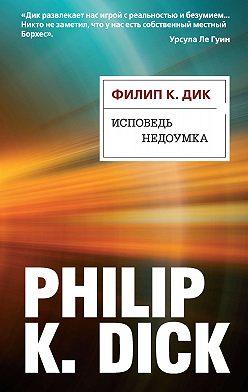 Филип Дик - Исповедь недоумка