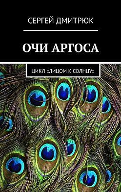 Сергей Дмитрюк - Очи Аргоса. Цикл «Лицом кСолнцу»