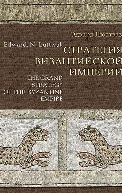 Эдвард Люттвак - Стратегия Византийской империи