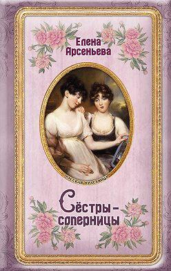 Елена Арсеньева - Сёстры-соперницы