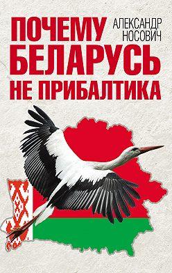 Александр Носович - Почему Беларусь не Прибалтика