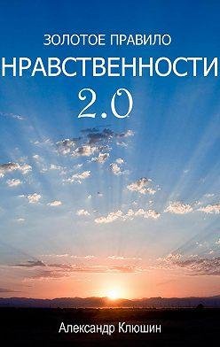 Александр Клюшин - Золотое правило нравственности 2.0