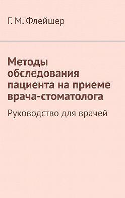 Григорий Флейшер - Методы обследования пациента наприеме врача-стоматолога. Руководство дляврачей