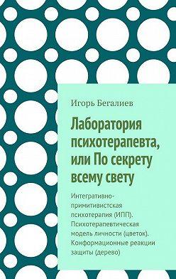Игорь Бегалиев - Лаборатория психотерапевта, или По секрету всему свету. Интегративно-примитивистская психотерапия (ИПП). Психотерапевтическая модель личности (цветок). Конформационные реакции защиты (дерево)