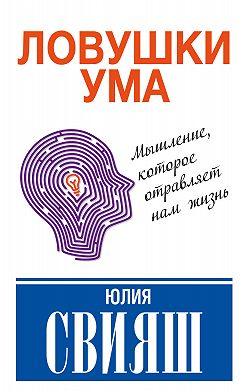 Юлия Свияш - Ловушки ума: мышление, которое не позволяет нам быть счастливыми
