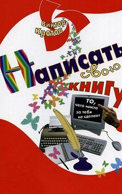 Виктор Кротов - Написать свою книгу. То, чего никто за тебя не сделает