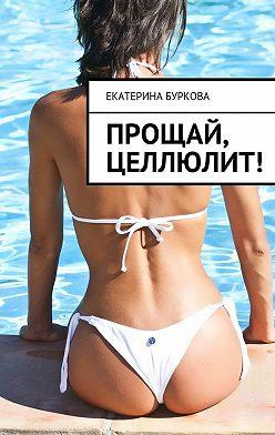 Екатерина Буркова - Прощай, целлюлит!