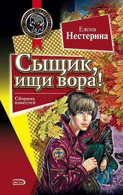 Елена Нестерина - Сыщик, ищи вора!