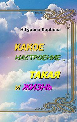 Наталья Гурина-Корбова - Какое настроение, такая и жизнь