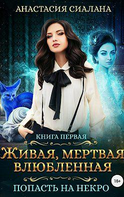 Анастасия Сиалана - Живая, мертвая, влюбленная