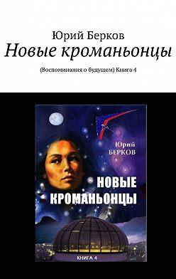 Юрий Берков - Новые кроманьонцы. Воспоминания о будущем. Книга 4