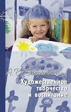 Анатолий Бакушинский - Художественное творчество и воспитание