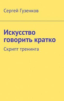 Сергей Гузенков - Искусство говорить кратко. Скрипт тренинга
