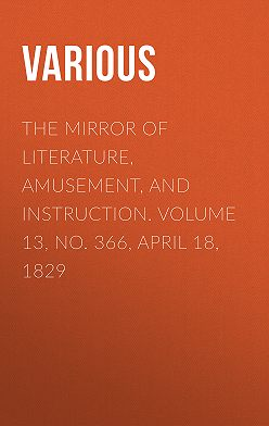 Various - The Mirror of Literature, Amusement, and Instruction. Volume 13, No. 366, April 18, 1829
