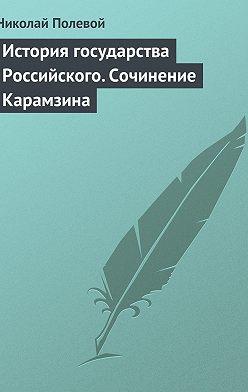 Николай Полевой - История государства Российского. Сочинение Карамзина