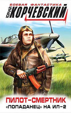 Юрий Корчевский - Пилот-смертник. «Попаданец» на Ил-2