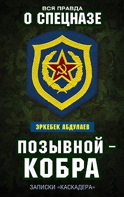 Эркебек Абдуллаев - Позывной – Кобра. Записки «каскадера»