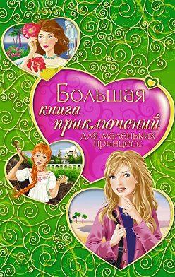 Татьяна Тронина - Большая книга приключений для маленьких принцесс (сборник)