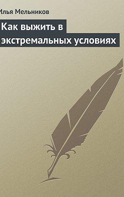 Илья Мельников - Как выжить в экстремальных условиях