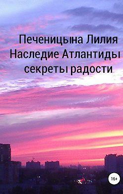 Лилия Печеницына - Наследие Атлантиды – секреты радости
