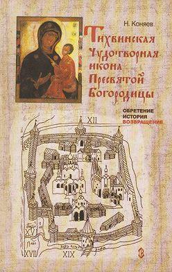 Николай Коняев - Тихвинская чудотворная икона Пресвятой Богородицы. Обретение, история, возвращение