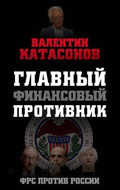 Валентин Катасонов - Главный финансовый противник. ФРС против России