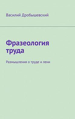 Василий Дробышевский - Фразеология труда. Размышления отруде илени