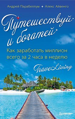 Андрей Парабеллум - Путешествуй и богатей. Как заработать миллион всего за 2 часа в неделю. Traveliving