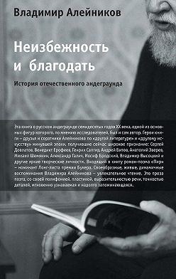 Владимир Алейников - Неизбежность и благодать: История отечественного андеграунда