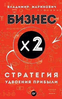 Владимир Маринович - Бизнес х 2. Стратегия удвоения прибыли