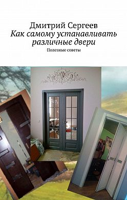 Дмитрий Сергеев - Как самому устанавливать различные двери. Полезные советы