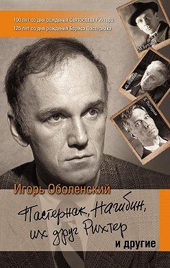 Игорь Оболенский - Пастернак, Нагибин, их друг Рихтер и другие