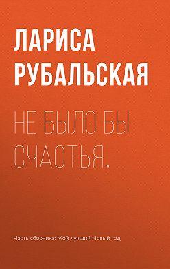Лариса Рубальская - Не было бы счастья…