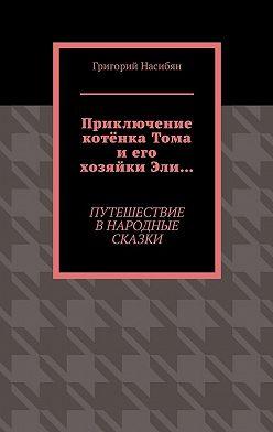 Григорий Насибян - Приключение котёнка Тома иего хозяйкиЭли… Путешествие в народные сказки