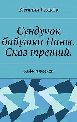 Виталий Рожков - Сундучок бабушки Нины. Сказ третий. Мифы и легенды