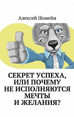 Алексей Номейн - Секрет успеха, илиПочему неисполняются мечты ижелания?