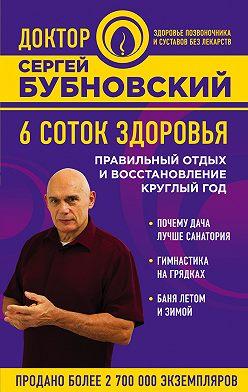 Сергей Бубновский - 6 соток здоровья. Правильный отдых и восстановление круглый год