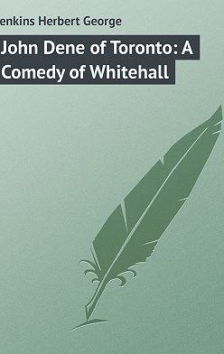 Herbert Jenkins - John Dene of Toronto: A Comedy of Whitehall