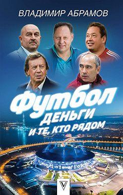 Владимир Абрамов - Футбол, деньги и те, кто рядом