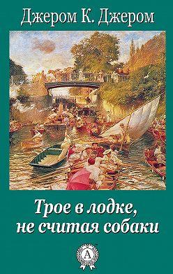 Джером Джером - Трое в лодке, не считая собаки