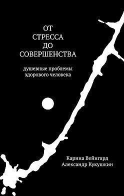 Александр Кукушкин - Отстресса досовершенства. Душевные проблемы здорового человека
