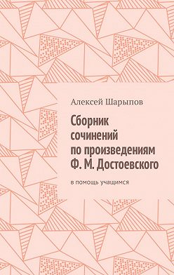 Алексей Шарыпов - Сборник сочинений по произведениям Ф. М. Достоевского. Впомощь учащимся
