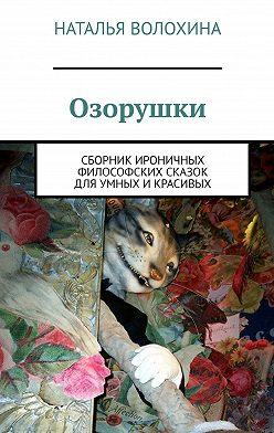 Наталья Волохина - Озорушки. Сборник ироничных философских сказок дляумных икрасивых