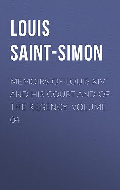 Louis Saint-Simon - Memoirs of Louis XIV and His Court and of the Regency. Volume 04