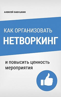 Алексей Бабушкин - Как организовать нетворкинг. И повысить ценность мероприятия